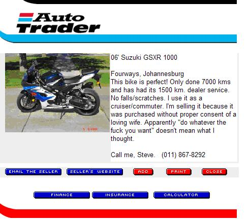 FOR SALE ad - 06 Suzuki GSXR 1000. Fourways, Johannesburg. This bike is perfect! Only 7000kms and has had its 1500km. dealer server. No falls/scratches. I use it as a cruiser/commuter. I'm selling it because it was purchased without proper consent of a loving wife. Apparently do whatever the fuck you want doesn't mean what I thought. Call me, Steve. (number)