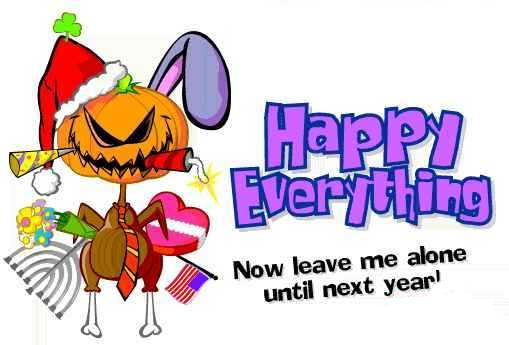 Happy Everything! Now leave me alone until next year.