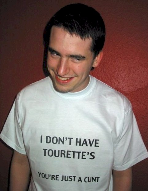 Guy wearing a tshirt that reads: I don't have tourettes, you're just a cunt!