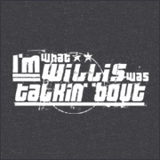 Buy Tshirt - I\'m what Willis was talkin bout